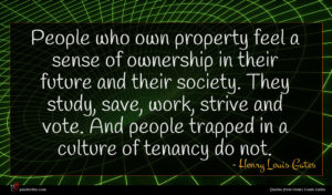 Henry Louis Gates quote : People who own property ...