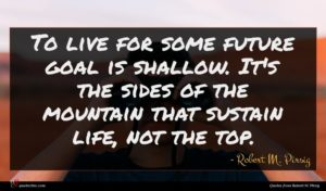 Robert M. Pirsig quote : To live for some ...