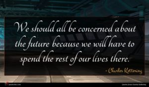 Charles Kettering quote : We should all be ...