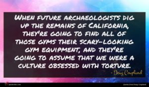 Doug Coupland quote : When future archaeologists dig ...