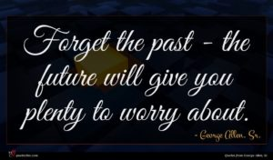 George Allen, Sr. quote : Forget the past - ...