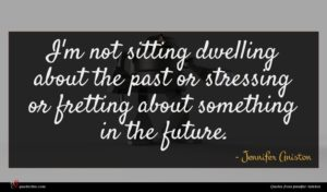Jennifer Aniston quote : I'm not sitting dwelling ...