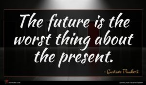 Gustave Flaubert quote : The future is the ...