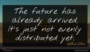 William Gibson quote : The future has already ...