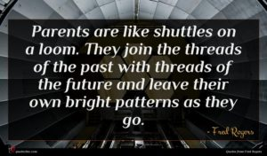 Fred Rogers quote : Parents are like shuttles ...
