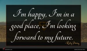 Katy Perry quote : I'm happy I'm in ...
