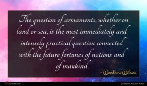 Woodrow Wilson quote : The question of armaments ...
