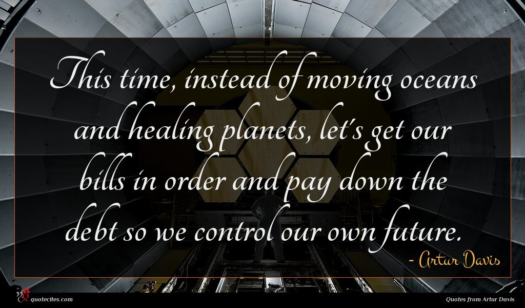 This time, instead of moving oceans and healing planets, let's get our bills in order and pay down the debt so we control our own future.