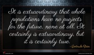 Gertrude Stein quote : It is extraordinary that ...