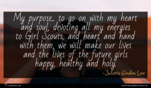 Juliette Gordon Low quote : My purpose to go ...