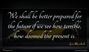 Iris Murdoch quote : We shall be better ...