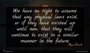 Max Planck quote : We have no right ...