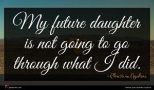 Christina Aguilera quote : My future daughter is ...