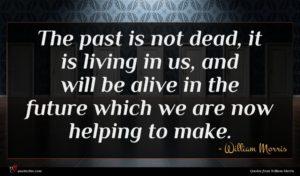 William Morris quote : The past is not ...