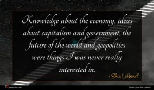 Shia LaBeouf quote : Knowledge about the economy ...