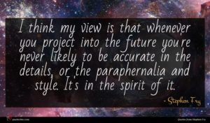 Stephen Fry quote : I think my view ...