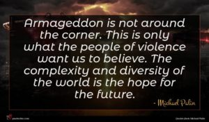 Michael Palin quote : Armageddon is not around ...