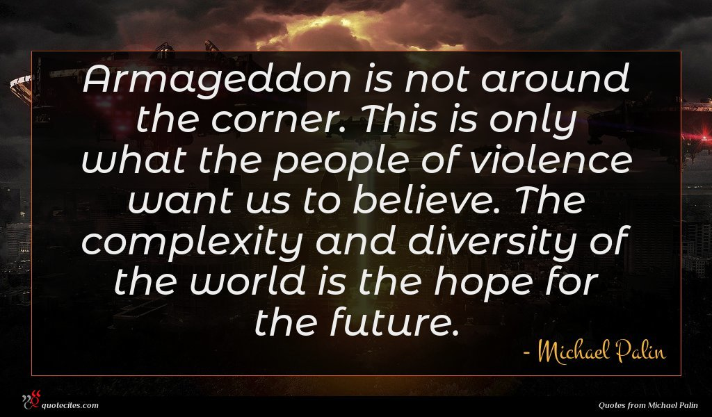 Armageddon is not around the corner. This is only what the people of violence want us to believe. The complexity and diversity of the world is the hope for the future.