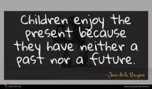 Jean de la Bruyere quote : Children enjoy the present ...