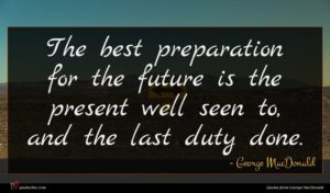 George MacDonald quote : The best preparation for ...