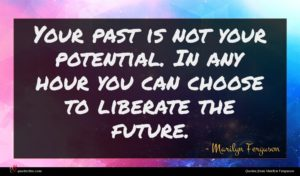 Marilyn Ferguson quote : Your past is not ...