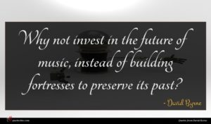 David Byrne quote : Why not invest in ...