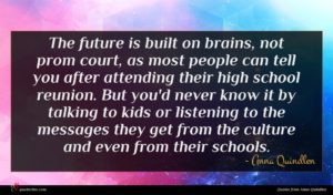 Anna Quindlen quote : The future is built ...