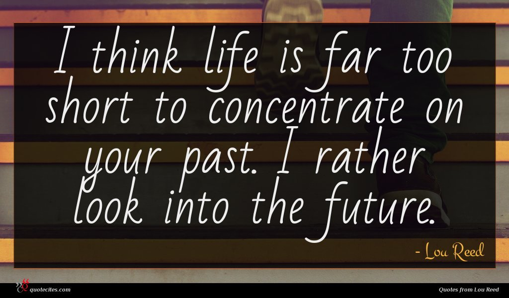 I think life is far too short to concentrate on your past. I rather look into the future.