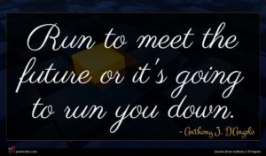 Anthony J. D'Angelo quote : Run to meet the ...