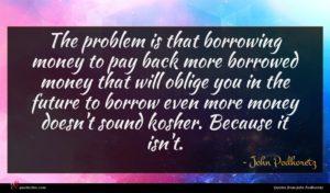 John Podhoretz quote : The problem is that ...