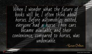 Susan Orlean quote : When I wonder what ...