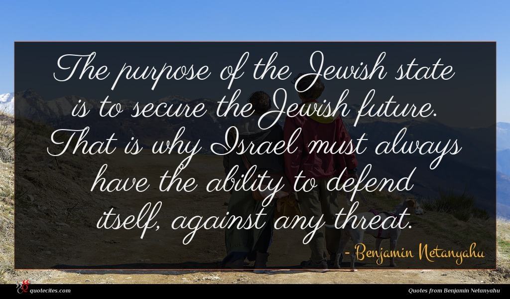 The purpose of the Jewish state is to secure the Jewish future. That is why Israel must always have the ability to defend itself, against any threat.