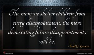 Fred G. Gosman quote : The more we shelter ...