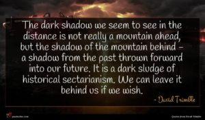 David Trimble quote : The dark shadow we ...