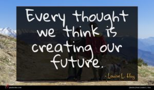 Louise L. Hay quote : Every thought we think ...