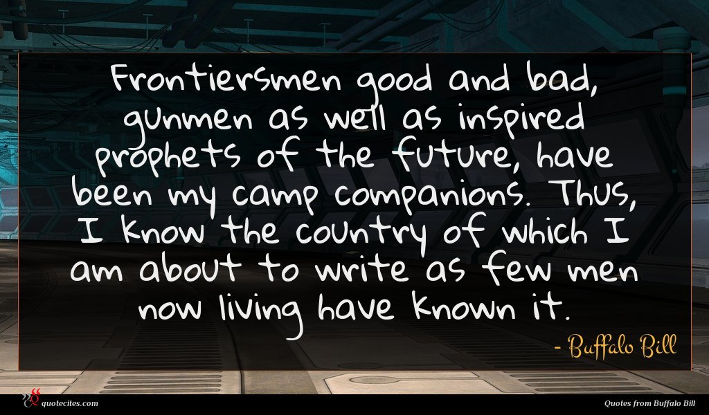 Frontiersmen good and bad, gunmen as well as inspired prophets of the future, have been my camp companions. Thus, I know the country of which I am about to write as few men now living have known it.