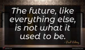 Paul Valery quote : The future like everything ...