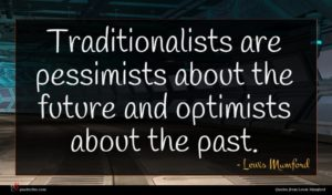 Lewis Mumford quote : Traditionalists are pessimists about ...