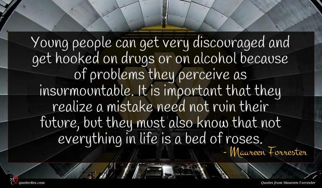 Young people can get very discouraged and get hooked on drugs or on alcohol because of problems they perceive as insurmountable. It is important that they realize a mistake need not ruin their future, but they must also know that not everything in life is a bed of roses.