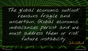 Julia Gillard quote : The global economic outlook ...