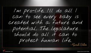 Sarah Palin quote : I'm pro-life I'll do ...