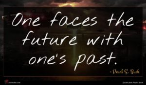 Pearl S. Buck quote : One faces the future ...