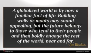 Jon Meacham quote : A globalized world is ...