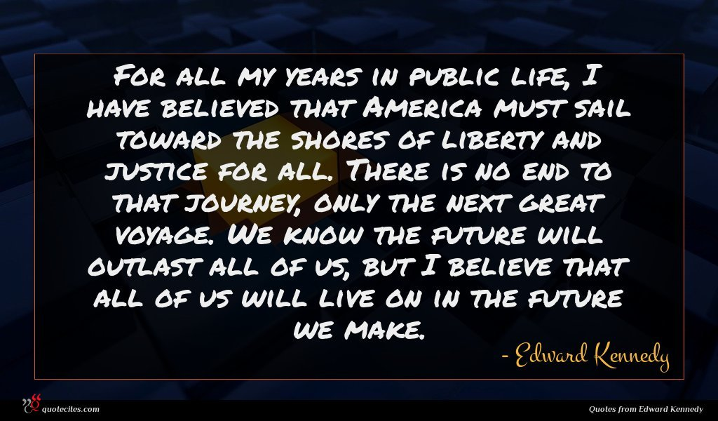 For all my years in public life, I have believed that America must sail toward the shores of liberty and justice for all. There is no end to that journey, only the next great voyage. We know the future will outlast all of us, but I believe that all of us will live on in the future we make.