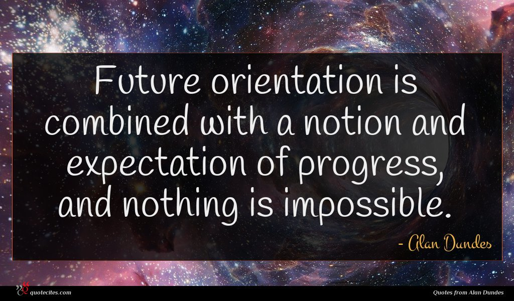 Future orientation is combined with a notion and expectation of progress, and nothing is impossible.