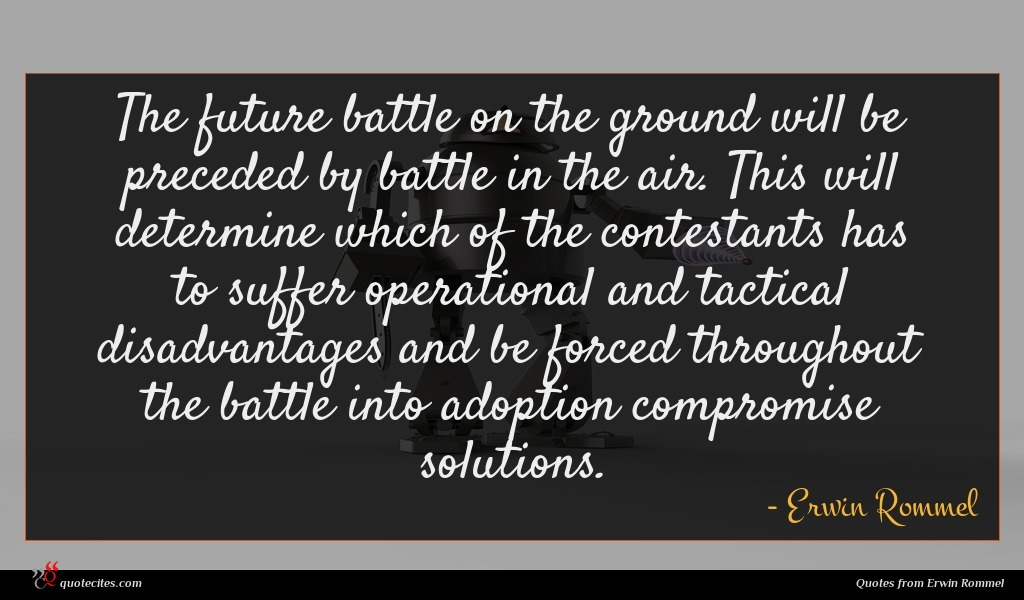 The future battle on the ground will be preceded by battle in the air. This will determine which of the contestants has to suffer operational and tactical disadvantages and be forced throughout the battle into adoption compromise solutions.