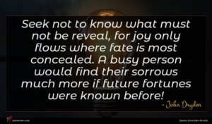 John Dryden quote : Seek not to know ...
