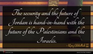 King Abdullah II quote : The security and the ...