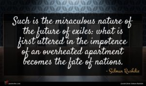 Salman Rushdie quote : Such is the miraculous ...