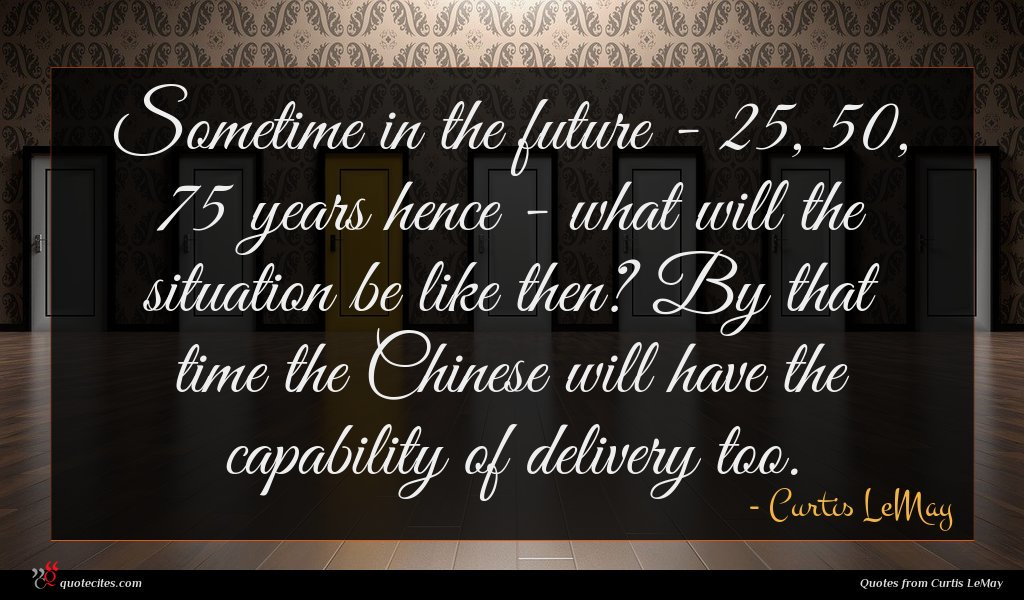 Sometime in the future - 25, 50, 75 years hence - what will the situation be like then? By that time the Chinese will have the capability of delivery too.